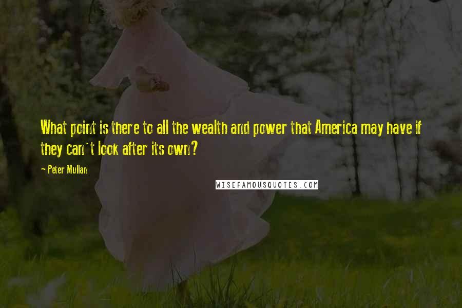 Peter Mullan quotes: What point is there to all the wealth and power that America may have if they can't look after its own?