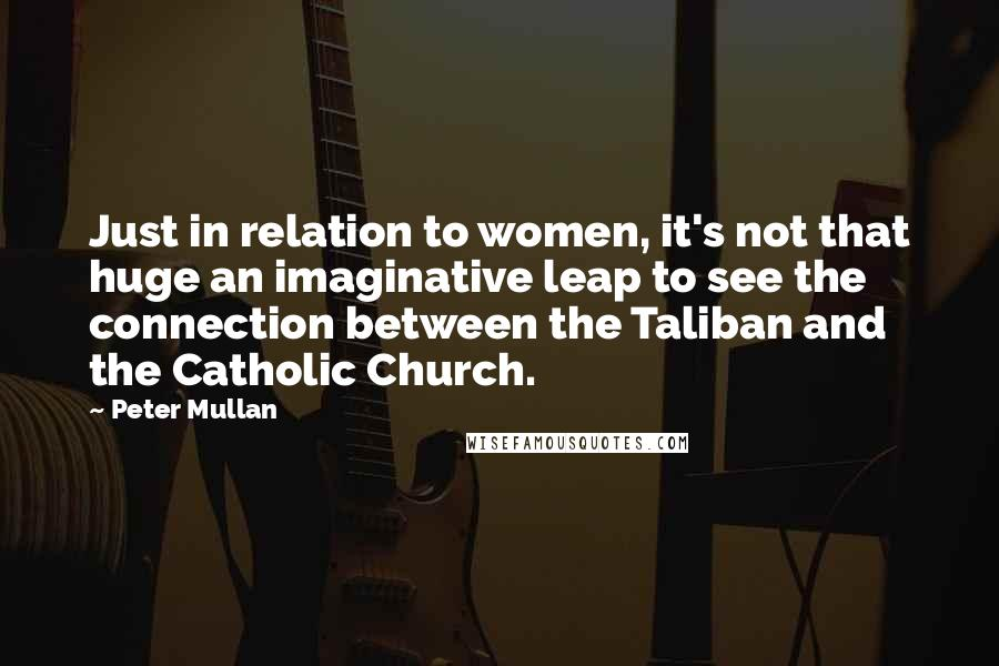 Peter Mullan quotes: Just in relation to women, it's not that huge an imaginative leap to see the connection between the Taliban and the Catholic Church.