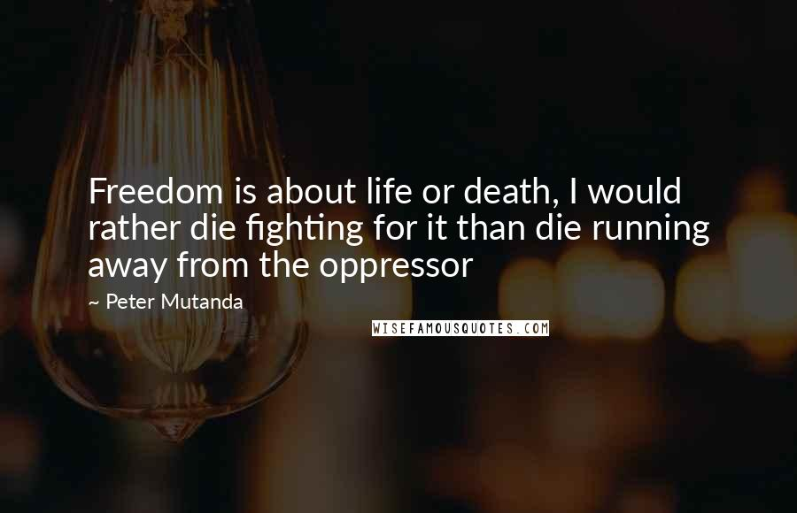 Peter Mutanda quotes: Freedom is about life or death, I would rather die fighting for it than die running away from the oppressor