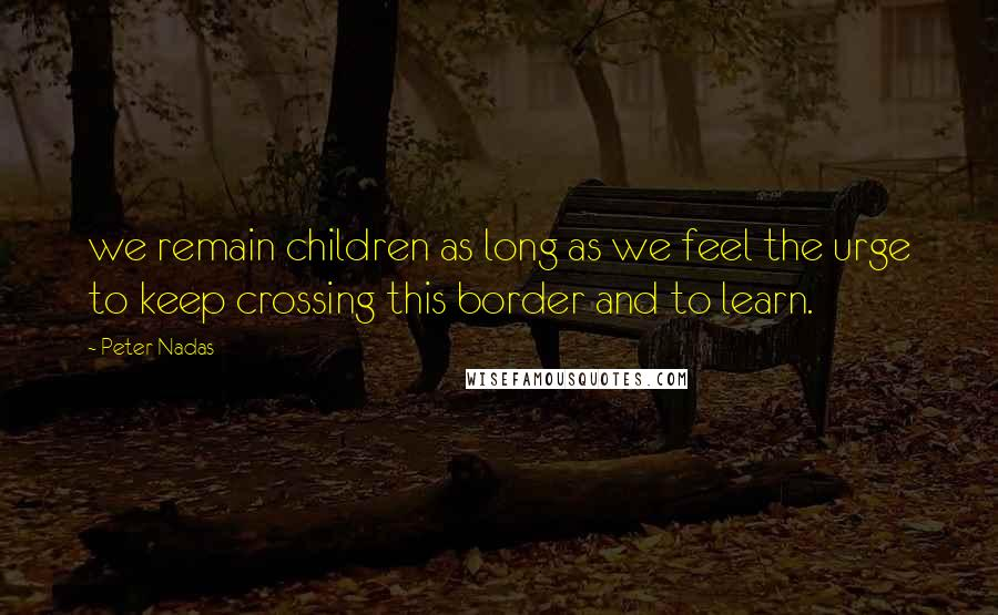 Peter Nadas quotes: we remain children as long as we feel the urge to keep crossing this border and to learn.