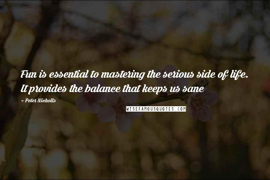 Peter Nicholls quotes: Fun is essential to mastering the serious side of life. It provides the balance that keeps us sane