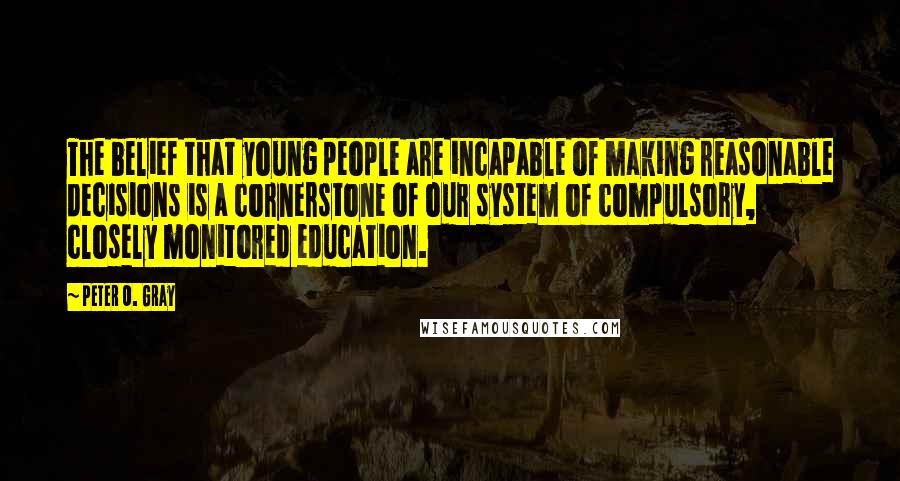 Peter O. Gray quotes: The belief that young people are incapable of making reasonable decisions is a cornerstone of our system of compulsory, closely monitored education.