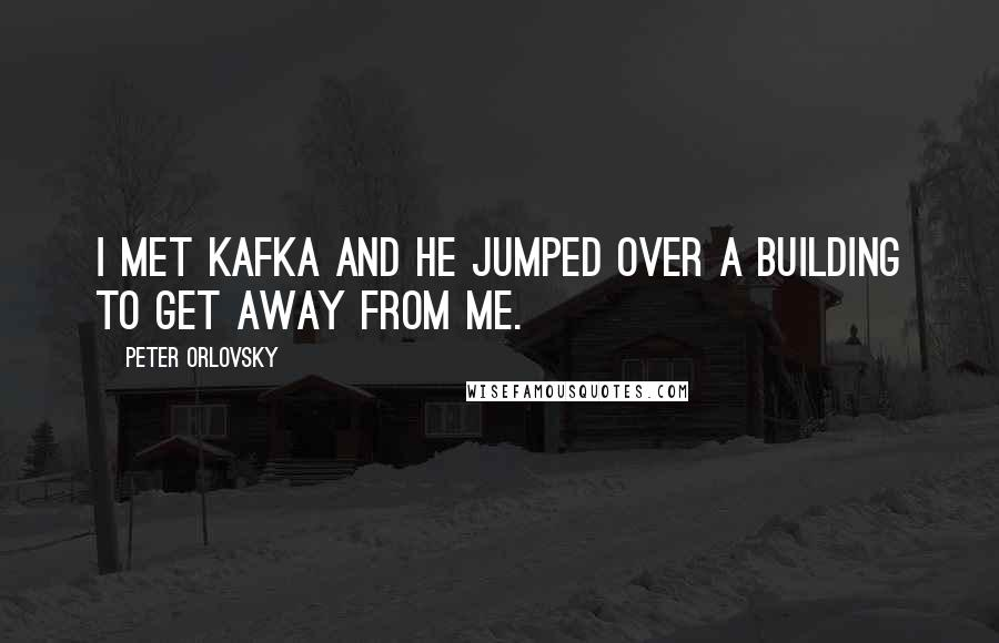 Peter Orlovsky quotes: I met Kafka and he jumped over a building to get away from me.