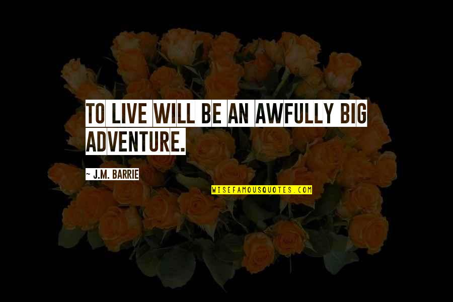 Peter Pan Movie Quotes By J.M. Barrie: To live will be an awfully big adventure.