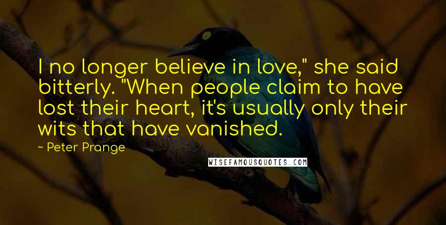"""Peter Prange quotes: I no longer believe in love,"""" she said bitterly. """"When people claim to have lost their heart, it's usually only their wits that have vanished."""