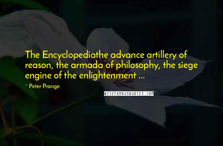 Peter Prange quotes: The Encyclopediathe advance artillery of reason, the armada of philosophy, the siege engine of the enlightenment ...