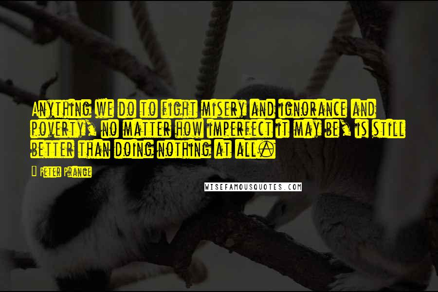 Peter Prange quotes: Anything we do to fight misery and ignorance and poverty, no matter how imperfect it may be, is still better than doing nothing at all.