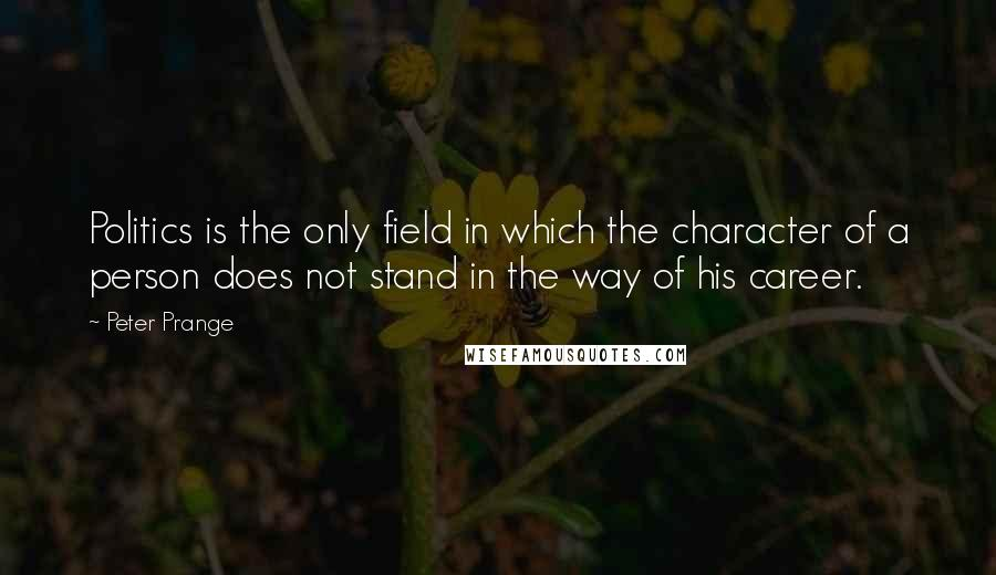 Peter Prange quotes: Politics is the only field in which the character of a person does not stand in the way of his career.
