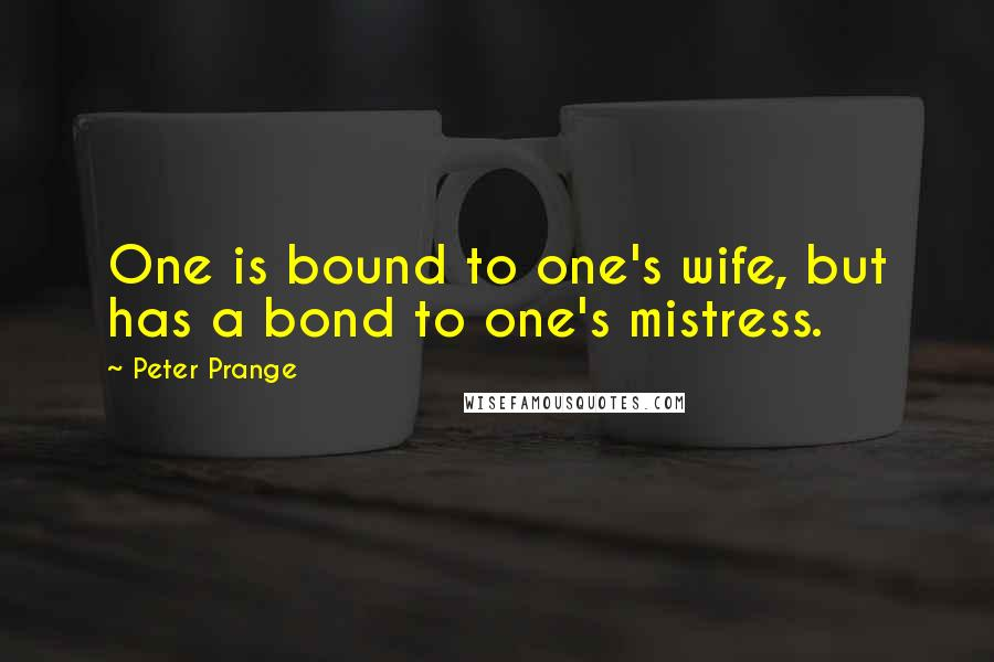 Peter Prange quotes: One is bound to one's wife, but has a bond to one's mistress.
