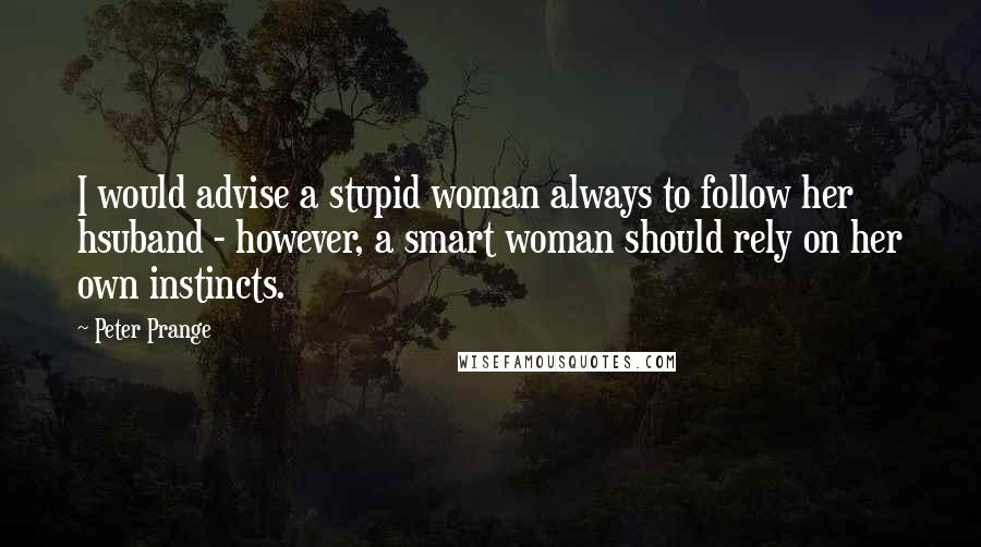 Peter Prange quotes: I would advise a stupid woman always to follow her hsuband - however, a smart woman should rely on her own instincts.