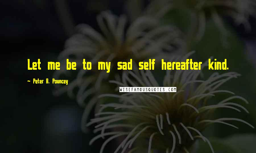 Peter R. Pouncey quotes: Let me be to my sad self hereafter kind.