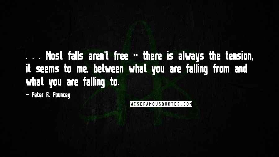 Peter R. Pouncey quotes: . . . Most falls aren't free -- there is always the tension, it seems to me, between what you are falling from and what you are falling to.
