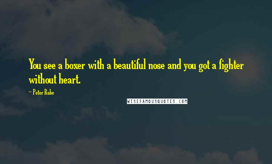 Peter Rabe quotes: You see a boxer with a beautiful nose and you got a fighter without heart.
