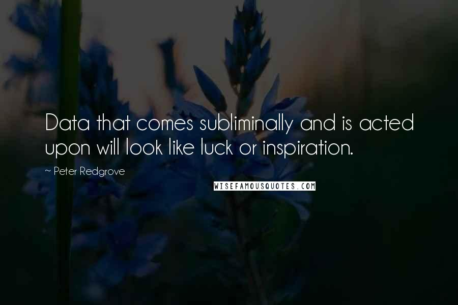 Peter Redgrove quotes: Data that comes subliminally and is acted upon will look like luck or inspiration.