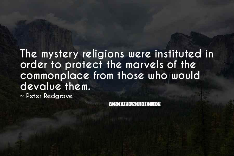 Peter Redgrove quotes: The mystery religions were instituted in order to protect the marvels of the commonplace from those who would devalue them.
