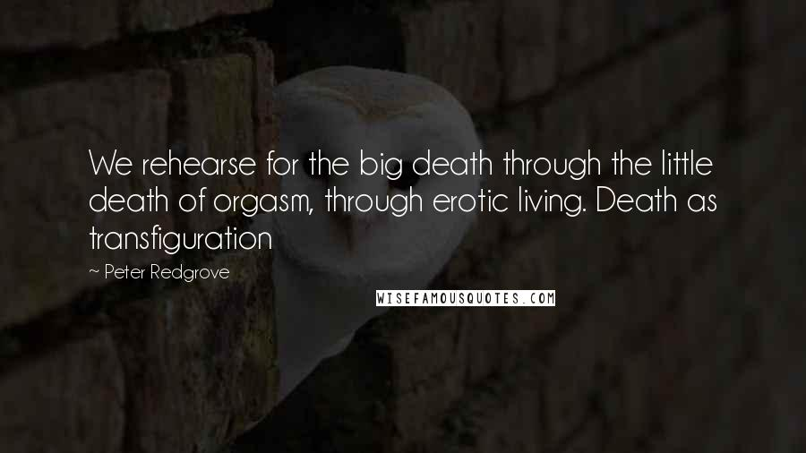 Peter Redgrove quotes: We rehearse for the big death through the little death of orgasm, through erotic living. Death as transfiguration
