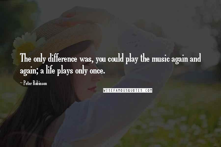 Peter Robinson quotes: The only difference was, you could play the music again and again; a life plays only once.