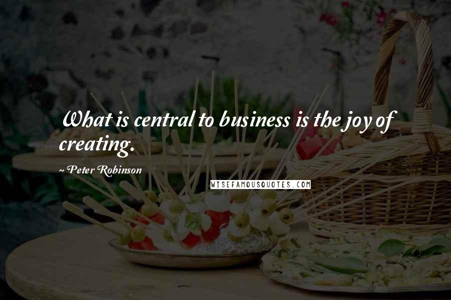 Peter Robinson quotes: What is central to business is the joy of creating.