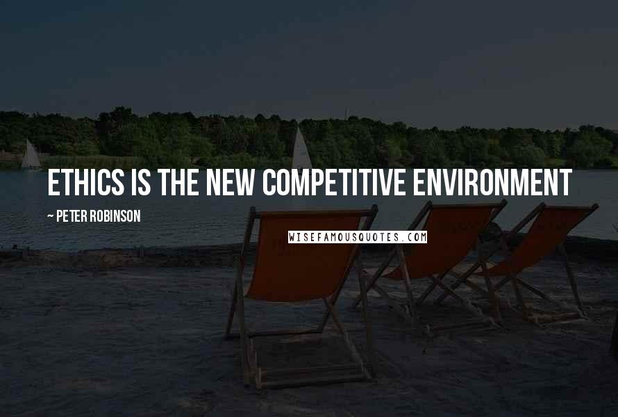 Peter Robinson quotes: Ethics is the new competitive environment