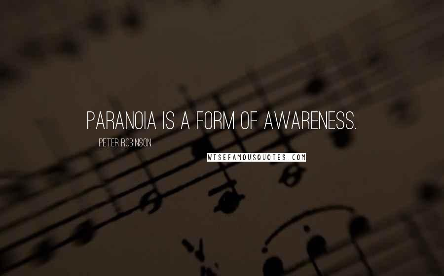 Peter Robinson quotes: Paranoia is a form of awareness.