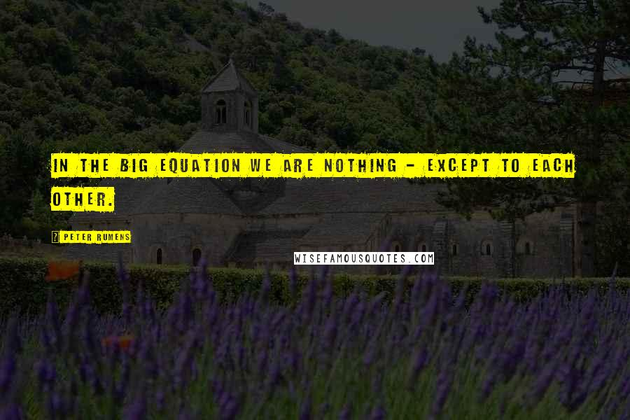 Peter Rumens quotes: In the Big Equation we are nothing - Except to each other.