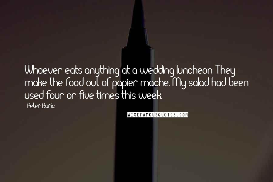 Peter Ruric quotes: Whoever eats anything at a wedding luncheon? They make the food out of papier mache. My salad had been used four or five times this week.