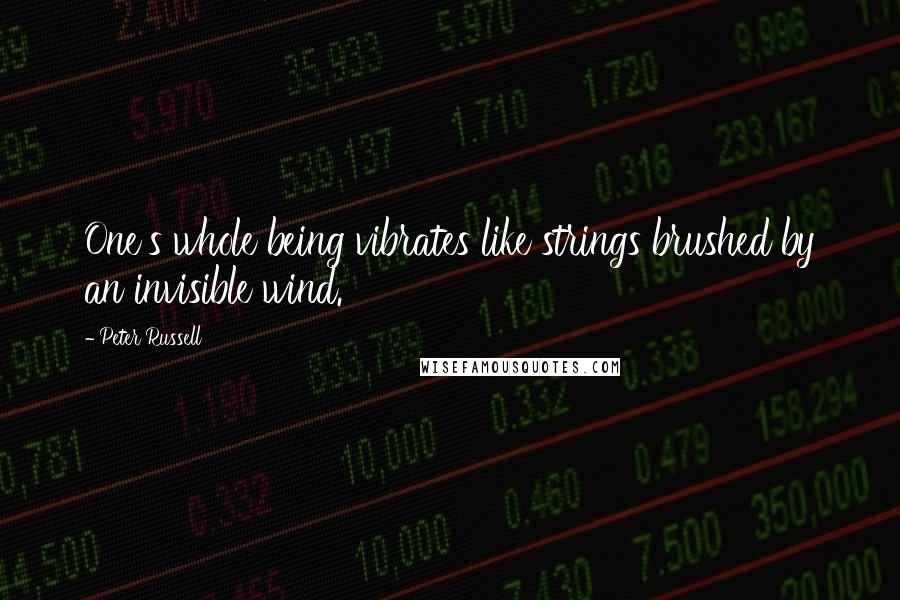 Peter Russell quotes: One's whole being vibrates like strings brushed by an invisible wind.