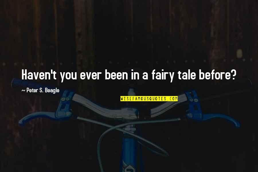 Peter S Beagle Quotes By Peter S. Beagle: Haven't you ever been in a fairy tale