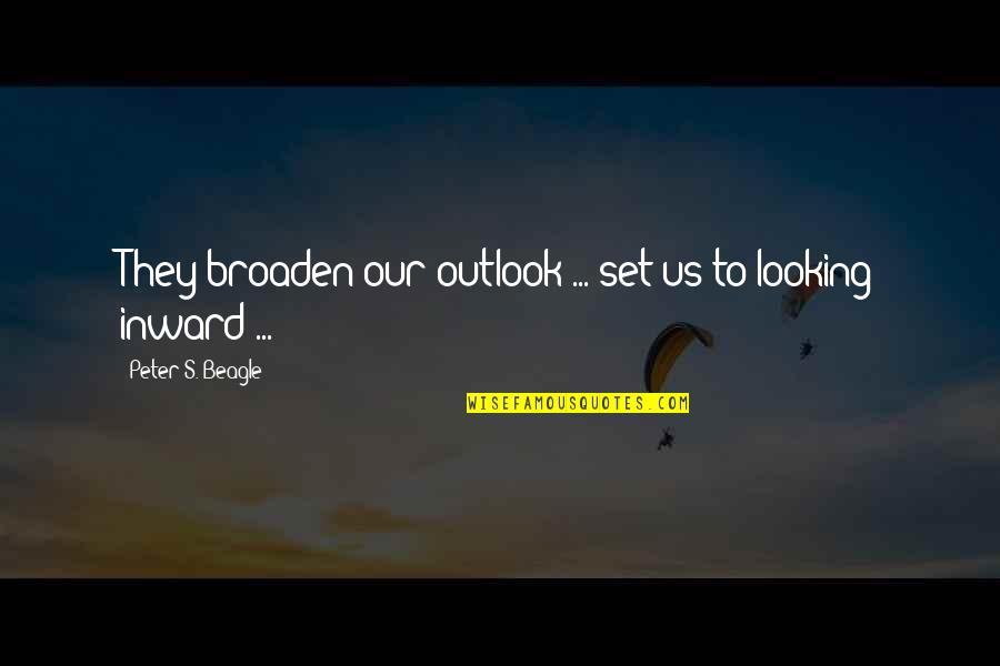 Peter S Beagle Quotes By Peter S. Beagle: They broaden our outlook ... set us to