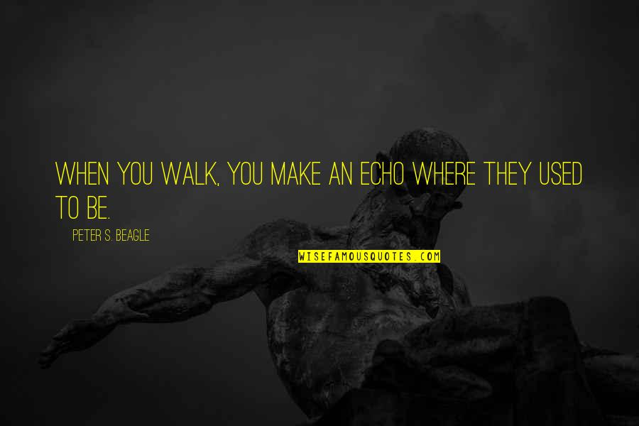 Peter S Beagle Quotes By Peter S. Beagle: When you walk, you make an echo where