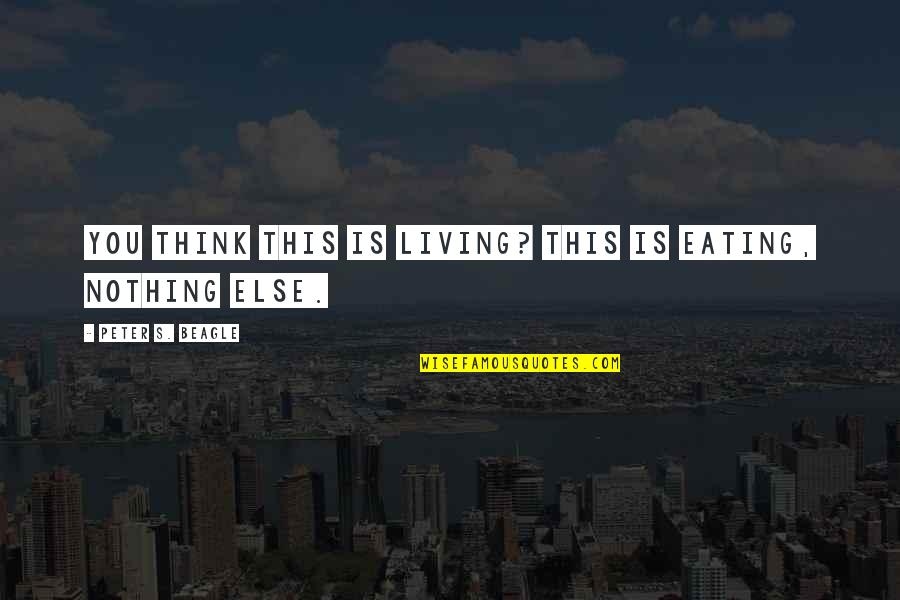 Peter S Beagle Quotes By Peter S. Beagle: You think this is living? This is eating,