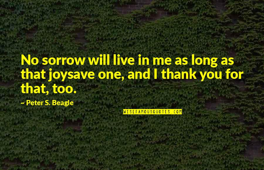 Peter S Beagle Quotes By Peter S. Beagle: No sorrow will live in me as long
