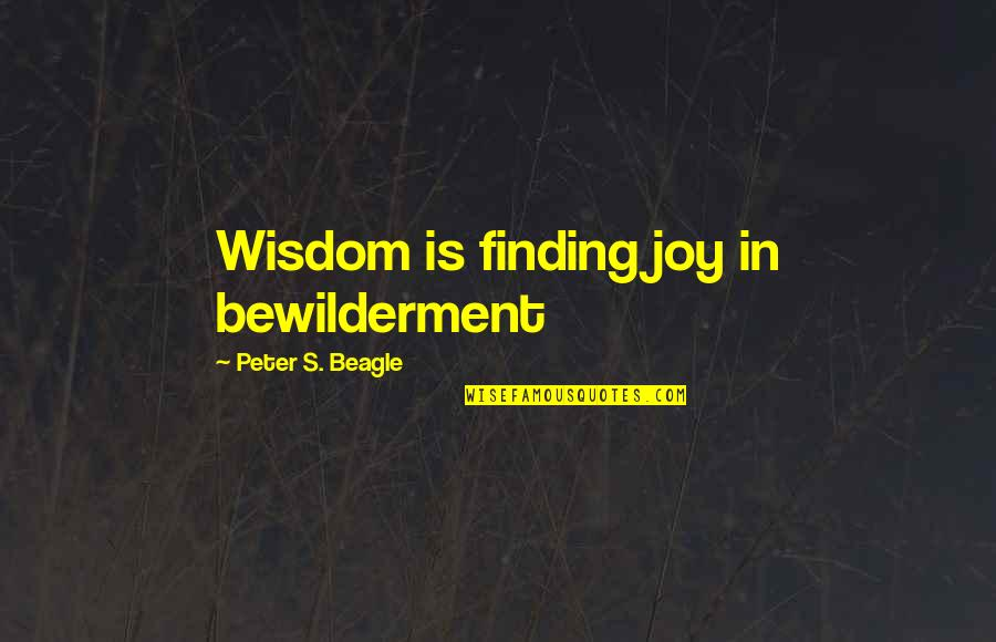 Peter S Beagle Quotes By Peter S. Beagle: Wisdom is finding joy in bewilderment