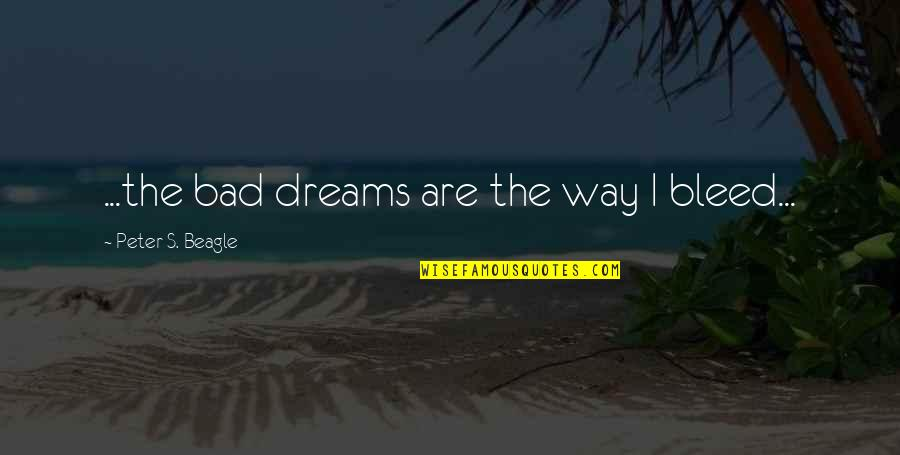 Peter S Beagle Quotes By Peter S. Beagle: ...the bad dreams are the way I bleed...
