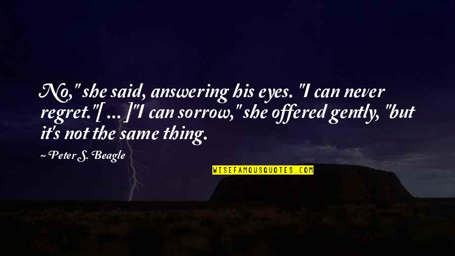 """Peter S Beagle Quotes By Peter S. Beagle: No,"""" she said, answering his eyes. """"I can"""