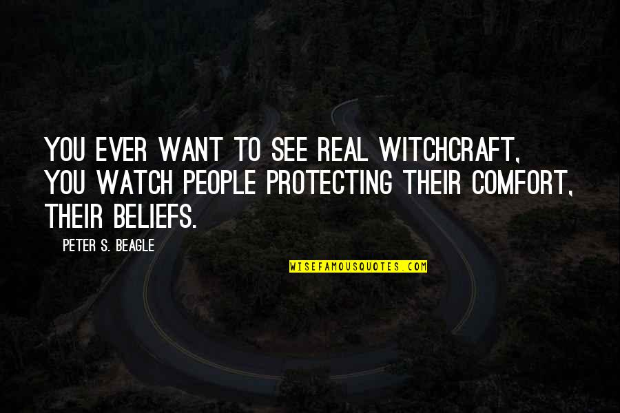 Peter S Beagle Quotes By Peter S. Beagle: You ever want to see real witchcraft, you