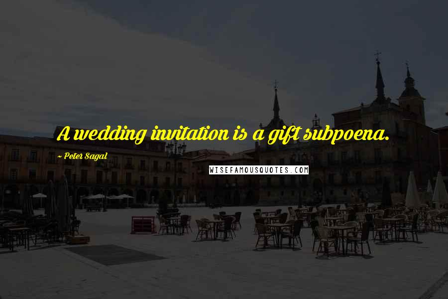 Peter Sagal quotes: A wedding invitation is a gift subpoena.