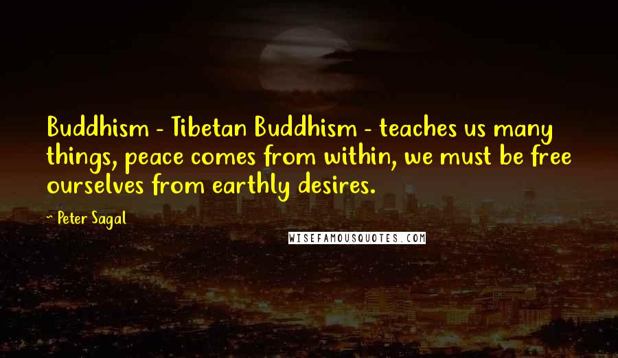 Peter Sagal quotes: Buddhism - Tibetan Buddhism - teaches us many things, peace comes from within, we must be free ourselves from earthly desires.