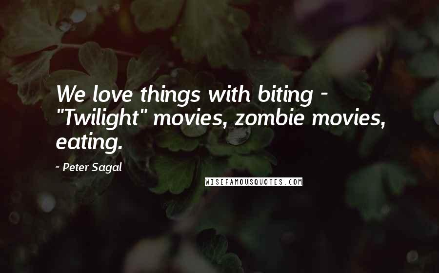 "Peter Sagal quotes: We love things with biting - ""Twilight"" movies, zombie movies, eating."