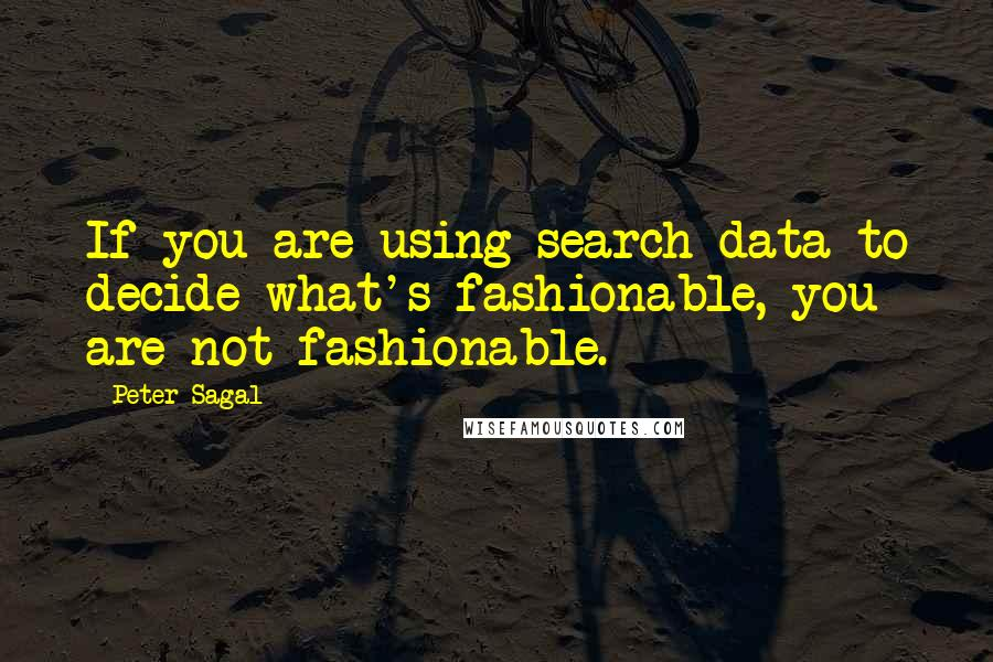 Peter Sagal quotes: If you are using search data to decide what's fashionable, you are not fashionable.