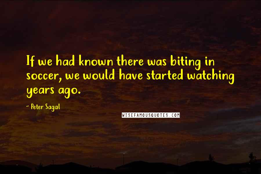 Peter Sagal quotes: If we had known there was biting in soccer, we would have started watching years ago.
