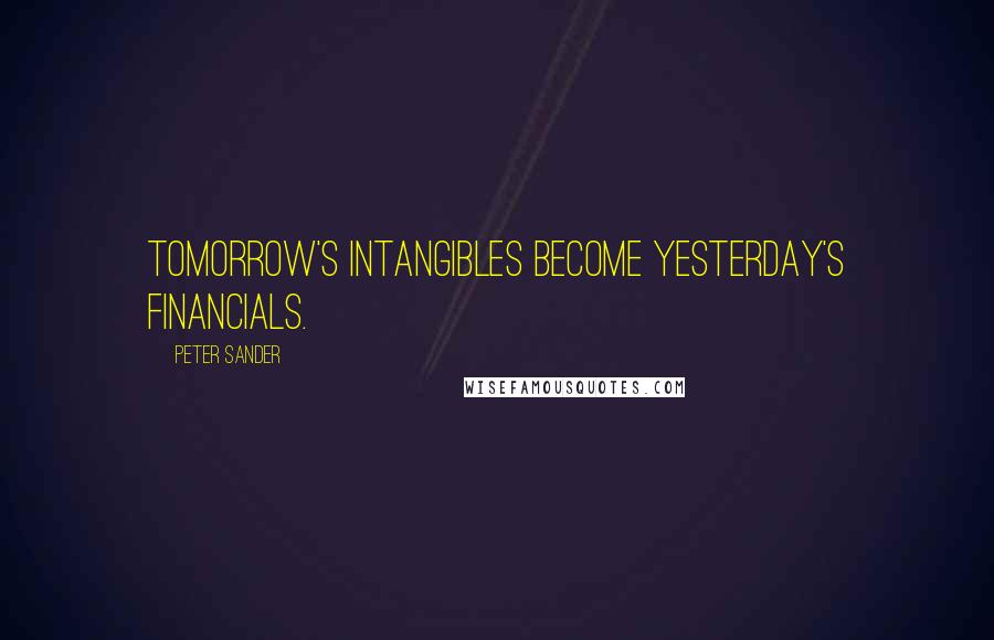 Peter Sander quotes: Tomorrow's intangibles become yesterday's financials.