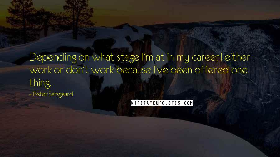 Peter Sarsgaard quotes: Depending on what stage I'm at in my career, I either work or don't work because I've been offered one thing.
