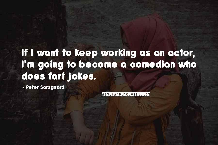 Peter Sarsgaard quotes: If I want to keep working as an actor, I'm going to become a comedian who does fart jokes.