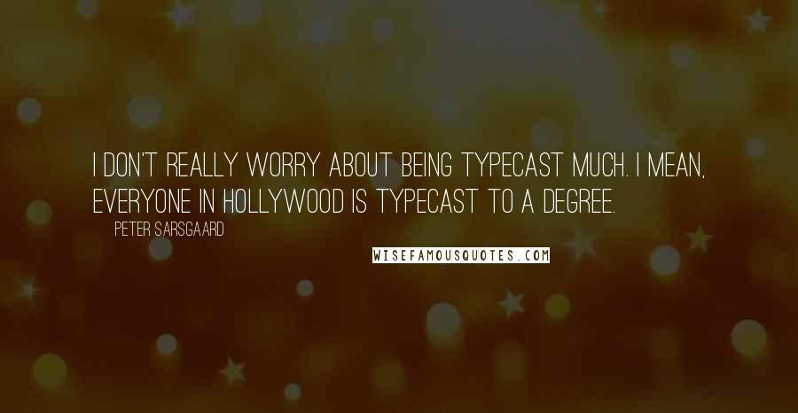 Peter Sarsgaard quotes: I don't really worry about being typecast much. I mean, everyone in Hollywood is typecast to a degree.
