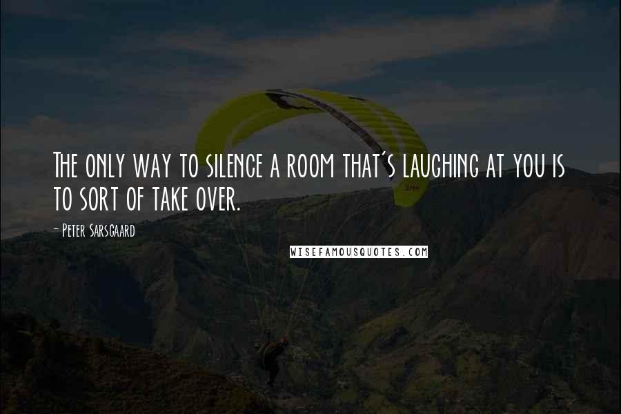 Peter Sarsgaard quotes: The only way to silence a room that's laughing at you is to sort of take over.
