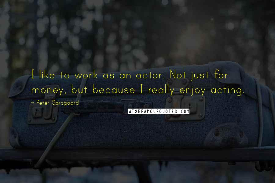 Peter Sarsgaard quotes: I like to work as an actor. Not just for money, but because I really enjoy acting.