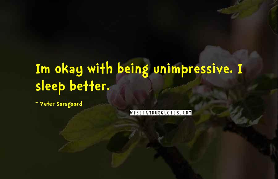 Peter Sarsgaard quotes: Im okay with being unimpressive. I sleep better.
