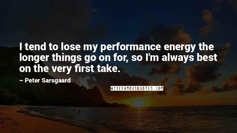 Peter Sarsgaard quotes: I tend to lose my performance energy the longer things go on for, so I'm always best on the very first take.