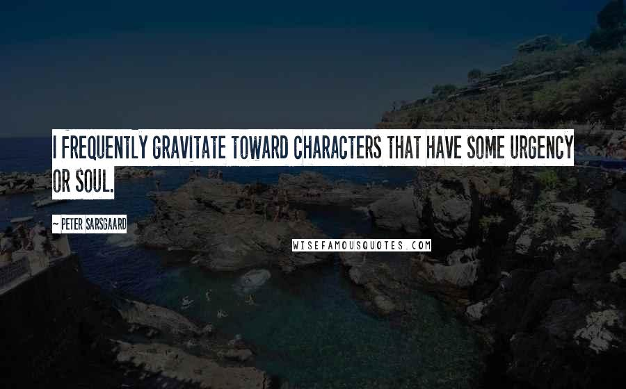Peter Sarsgaard quotes: I frequently gravitate toward characters that have some urgency or soul.